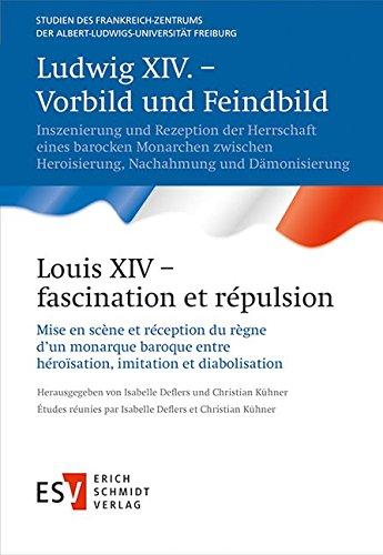Ludwig XIV. – Vorbild und Feindbild /  Louis XIV – fascination et répulsion: Inszenierung und Rezeption der Herrschaft eines barocken Monarchen ... Freiburg (StFZ), Band 25)