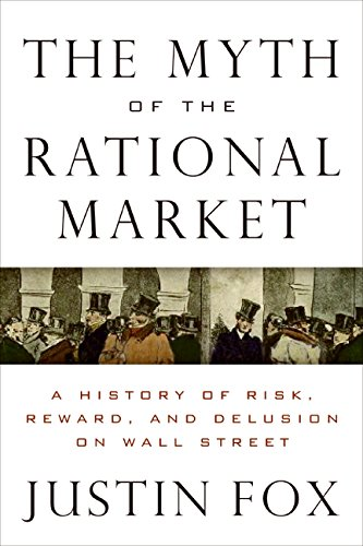 The Myth of the Rational Market: A History of Risk, Reward, and Delusion on Wall Street por Justin Fox