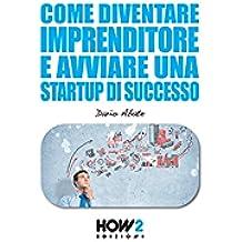 Come Diventare Imprenditore e Avviare una Startup di Successo (HOW2 Edizioni Vol. 78)