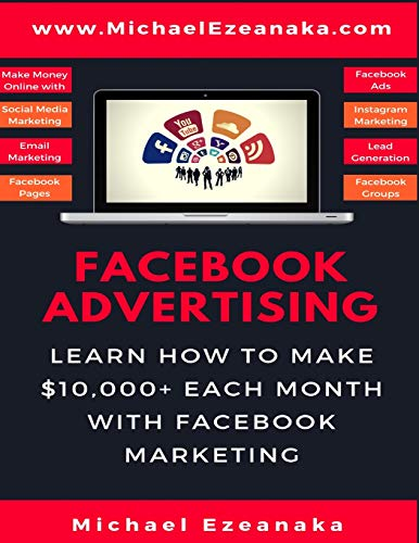 Facebook Advertising: Learn How To Make $10,000+ Each Month With Facebook Marketing (Make Money Online With Facebook Ads, Instagram Advertising, Social Media Marketing, Lead Generation Etc.) por Michael Ezeanaka