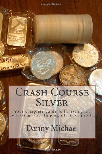 Crash Course Silver: Your complete guide to investing in, collecting, and flipping silver for profit.: Volume 1