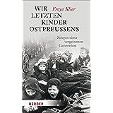Wir letzten Kinder Ostpreußens: Zeugen einer vergessenen Generation
