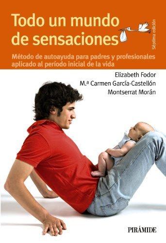 Descargar Libro Todo un mundo de sensaciones: Método de autoayuda para padres y profesionales aplicado al período inicial de la vida (Guías Para Padres Y Madres) de Elizabeth Fodor