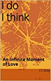 I do I think: An Infinite Moment of Love (English Edition)