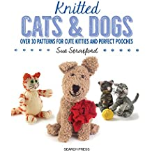 Knitted Cats and Dogs: Over 30 patterns for cute kitties and perfect pooches