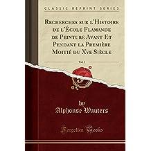 Recherches sur l'Histoire de l'École Flamande de Peinture Avant Et Pendant la Première Moitié du Xve Siècle, Vol. 1 (Classic Reprint)