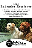 The Labrador Retriever: A Complete and Comprehensive Owners Guide to: Buying, Owning, Health, Grooming, Training, Obedience, Understanding and Caring for ... Caring for a Dog from a Puppy to Old Age