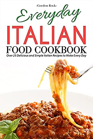 Everyday Italian Food Cookbook: Over 25 Delicious and Simple Italian Recipes to Make Every Day