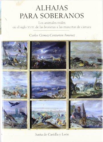 Alhajas para soberanos : los animales reales en el siglo XVIII : de las leoneras a las mascotas de cámara (Estudios Historia)