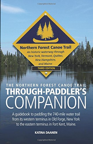 The Northern Forest Canoe Trail Through-Paddler's Companion: A guidebook to paddling the 740-mile water trail  from its western terminus in Old Forge, ... to the eastern terminus in Fort Kent, Maine.