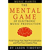 Music Habits - The Mental Game of Electronic Music Production: Finish Songs Fast, Beat Procrastination and Find Your Creative Flow (English Edition)