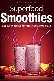 Superfood Smoothies: Die gesündesten Smoothies in einem Buch