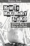 How To Make Money As A Kid: 50 Great Ways to Rake in the Cash (Walter Rock's Money Making Series Book 2)