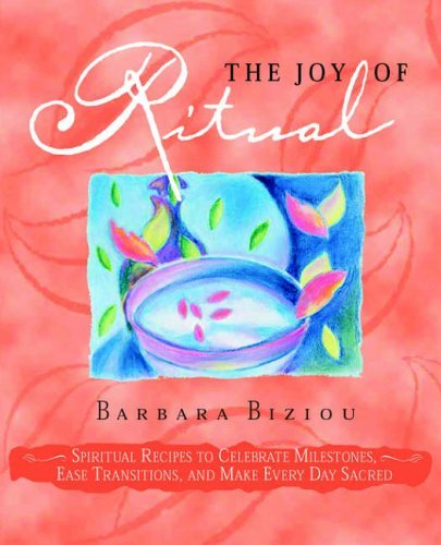 THE JOY OF RITUAL: Spiritual Recipes to Celebrate Milestones, Ease Transitions, and Make Every Day Sacred by Barbara Biziou (2006-05-01)