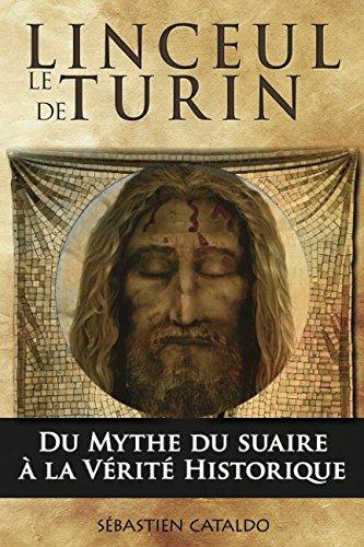Le linceul de Turin: Du mythe du suaire du Christ à la vérité historique