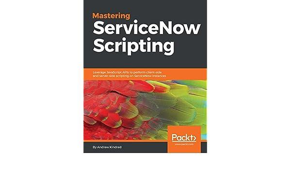 Mastering ServiceNow Scripting: Leverage JavaScript APIs to