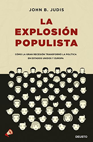 La explosión populista: Cómo la Gran Recesión transformó la política en Estados Unidos y Europa por John B. Judis