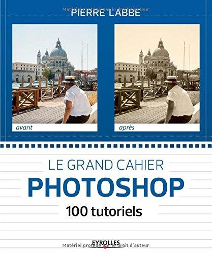 Le grand cahier Photoshop : 100 tutoriels par Pierre Labbe