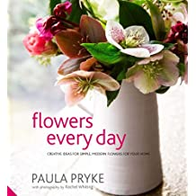 Flowers Every Day: Creative Ideas for Simple, Modern Flowers for your Home