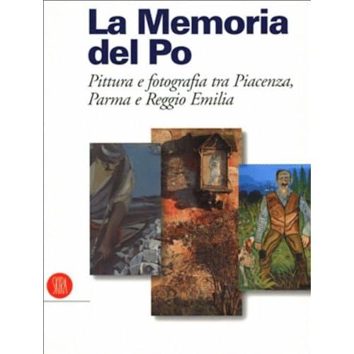 Memoria Del Po. Pittura E Fotografia Tra Piancenza, Parma E Reggio Emilia. Ediz. Illustrata