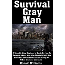 Survival Gray Man: A Step-By-Step Beginner's Guide On How To Become A Gray Man Who Blends In With The Crowds and Avoids Detection During An Urban Disaster Scenario (English Edition)