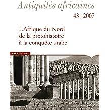 Antiquités Africaines, tome 43 (2007). L Afrique du Nord de la protohistoire à la conquête arabe