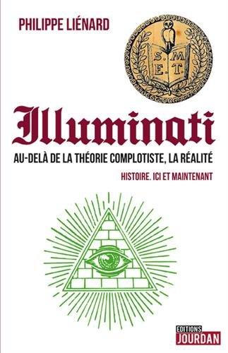 Illuminati - Au-delà de la théorie complotiste, la réalité - Histoire. ici et maintenant par Philippe Lienard