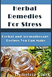 Herbal Remedies for Stress: Herbal and Aromatherapy Recipes You Can Make