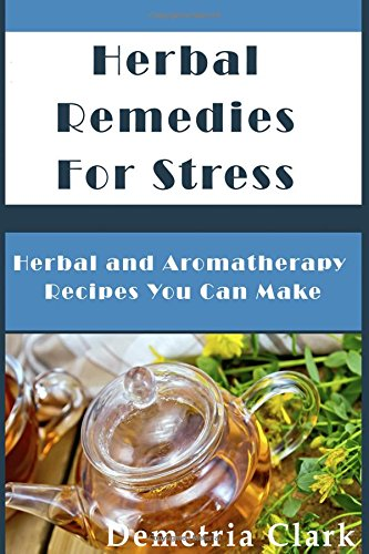 Herbal Remedies for Stress: Herbal and Aromatherapy Recipes You Can Make: Volume 1 (Heart of Herbs Herbal School Guides)