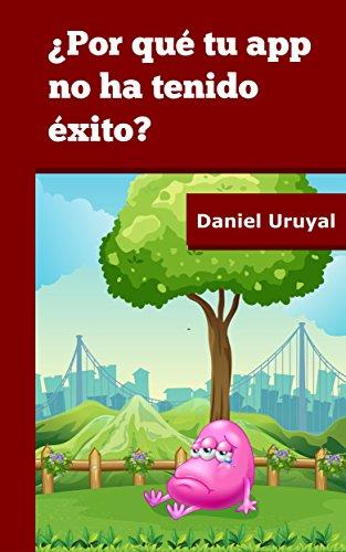 ¿Por qué tu app no ha tenido éxito?: La respuesta a tu alcance. por Daniel Uruyal