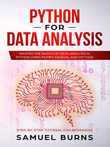 Samuel Burns - Python For Data Analysis: Master the Basics of Data Analysis in Python Using Numpy, Pandas and IPython (Step-by-Step Tutorial for Beginners)