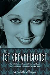 The Ice Cream Blonde: The Whirlwind Life and Mysterious Death of Screwball Comedienne Thelma Todd by Michelle Morgan (2015-11-01)