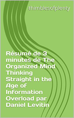 Rsum de 3 minutes de The Organized Mind Thinking Straight in the Age of Information Overload par Daniel Levitin (thimblesofplenty 3 Minute Business Book Summary t. 1)