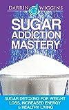 Sugar Addiction: Sugar Detoxing For Weight Loss, Increased Energy & Healthy Living (Detox For Weight Loss, Sugar Busters) (Sugar Free Habit)