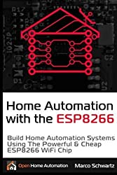 Home Automation with the ESP8266: Build Home Automation Systems Using the Powerful & Cheap ESP8266 WiFi Chip by Marco Schwartz (2016-02-17)