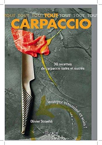 Tout Carpaccio : 30 Recettes de carpaccio sals et sucrs