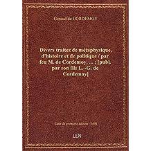 Divers traitez de métaphysique, d'histoire et de politique / par feu M. de Cordemoy,... ; [publ. par