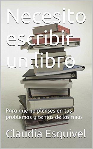 Necesito escribir un libro: para que no pienses en tus problemas y te rias de los mios por Claudia Esquivel