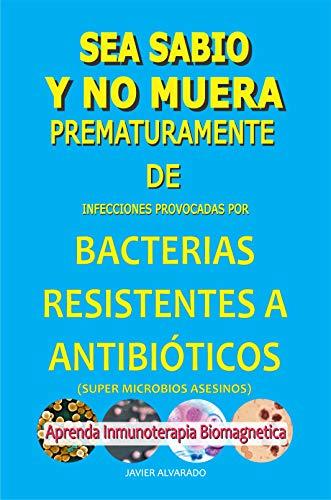 SEA SABIO Y NO MUERA PREMATURAMENTE DE BACTERIAS RESISTENTES A ANTIBIÓTICOS: Infecciones provocadas por Aprenda Inmunoterapia Biomagnetica por JAVIER ALVARADO TREVIÑO