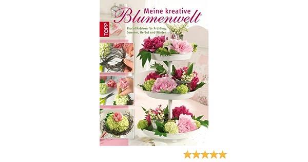 Meine Kreative Blumenwelt Floristik Ideen Fur Fruhling Sommer Herbst Und Winter