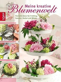 Meine kreative Blumenwelt: Floristik-Ideen für Frühling, Sommer, Herbst und Winter von [Schlag, Karin, Heim, Ines]