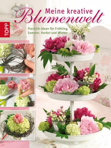 Meine kreative Blumenwelt: Floristik-Ideen für Frühling, Sommer, Herbst und Winter (Arrangement Frühling)