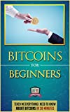 Bitcoins For Beginners: Teach Me Everything I Need To Know About Bitcoins In 30 Minutes (Learn How to Invest, Mine, and Trade Bitcoins)