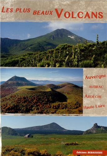 Les plus beaux volcans: Auvergne, Haute-Loire, Ardche, Cantal, Aubrac, Velay