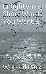 Enlightening Short Words You Want-5: Raoul Teacher's Own Maxims in English and Korean (English Edition)