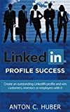 LinkedIN Profile - Success: Create an outstanding LinkedIN profile and win customers, investors or employers with it.