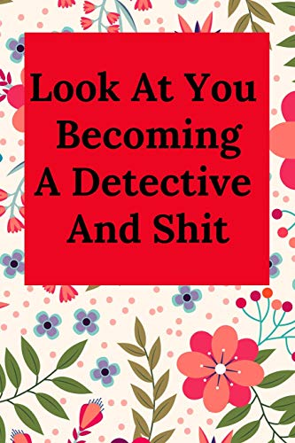 Look At You Becoming A Detective And Shit: Blank Lined Journal Notebook, Funny Police Office Gift for Men and Women - Great for Student Graduation or Profession - Best Police Funny Gift