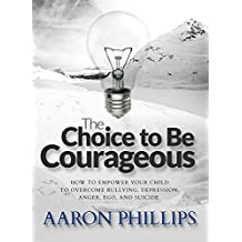 The Choice to Be Courageous: How to Empower Your Child to Overcome Bullies, Depression, Anger, Ego, and even Suicide.  (Aaron Phillips) (English Edition)