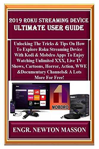 2019 Roku Streaming Device Ultimate User Guide: Unlocking The Tricks & Tips On How To Explore Roku Streaming Device With Kodi & Mobdro Apps To Enjoy Watching Unlimited XXX, Live TV Shows, Cartoons...