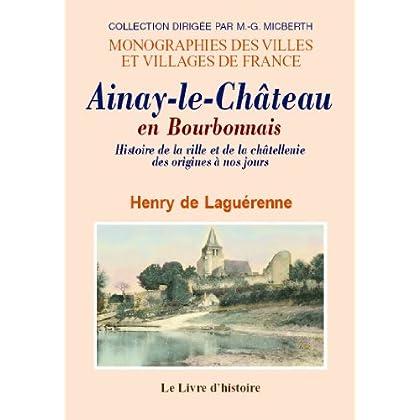 Ainay-le-Chateau en Bourbonnais. Histoire de la Ville et de la Chatellenie des Origines a Nos Jours